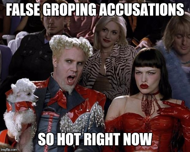 Mugatu So Hot Right Now Meme | FALSE GROPING ACCUSATIONS SO HOT RIGHT NOW | image tagged in memes,mugatu so hot right now | made w/ Imgflip meme maker