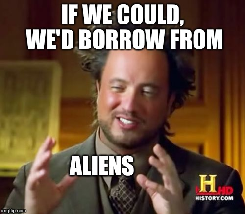 Ancient Aliens Meme | IF WE COULD, WE'D BORROW FROM ALIENS | image tagged in memes,ancient aliens | made w/ Imgflip meme maker