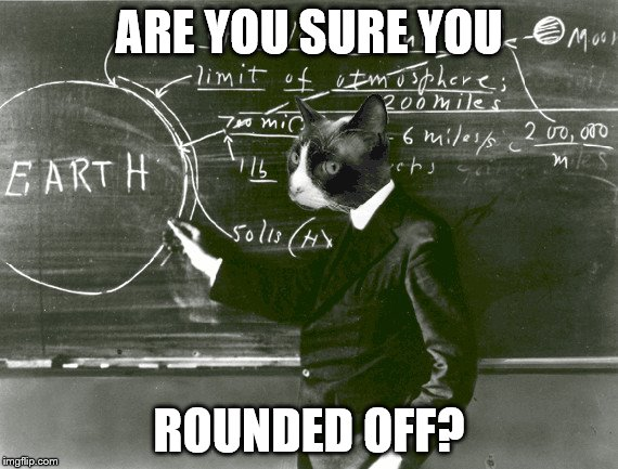 ARE YOU SURE YOU ROUNDED OFF? | made w/ Imgflip meme maker