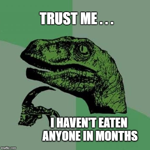 You look delicious though... | TRUST ME . . . I HAVEN'T EATEN ANYONE IN MONTHS | image tagged in philosoraptor,trust me | made w/ Imgflip meme maker