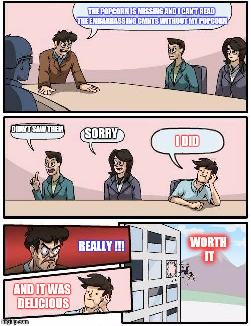 Boardroom Meeting Suggestion Meme |  THE POPCORN IS MISSING AND I CAN'T READ THE EMBARRASSING CMNTS WITHOUT MY POPCORN; DIDN'T SAW THEM; SORRY; I DID; REALLY !!! WORTH IT; AND IT WAS DELICIOUS | image tagged in memes,boardroom meeting suggestion | made w/ Imgflip meme maker