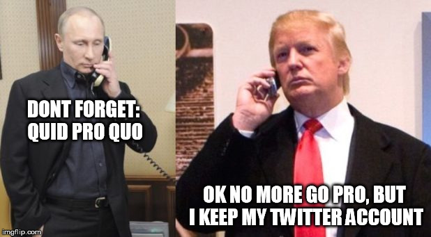 Trump Putin phone call | DONT FORGET: QUID PRO QUO OK NO MORE GO PRO, BUT I KEEP MY TWITTER ACCOUNT | image tagged in trump putin phone call | made w/ Imgflip meme maker