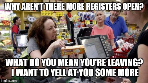 WHY AREN'T THERE MORE REGISTERS OPEN? WHAT DO YOU MEAN YOU'RE LEAVING? I WANT TO YELL AT YOU SOME MORE | made w/ Imgflip meme maker