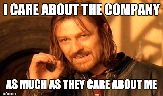 One Does Not Simply Meme | I CARE ABOUT THE COMPANY AS MUCH AS THEY CARE ABOUT ME | image tagged in memes,one does not simply | made w/ Imgflip meme maker