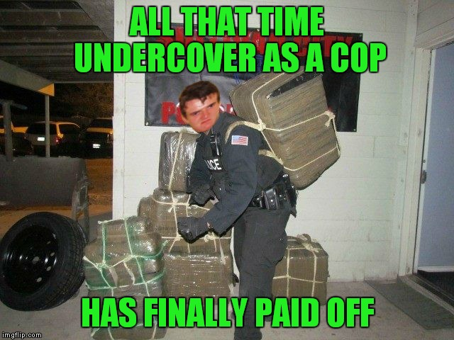 ALL THAT TIME UNDERCOVER AS A COP HAS FINALLY PAID OFF | made w/ Imgflip meme maker