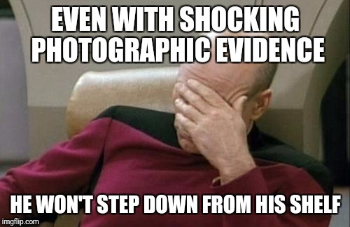 Captain Picard Facepalm Meme | EVEN WITH SHOCKING PHOTOGRAPHIC EVIDENCE HE WON'T STEP DOWN FROM HIS SHELF | image tagged in memes,captain picard facepalm | made w/ Imgflip meme maker