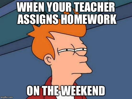 Futurama Fry Meme | WHEN YOUR TEACHER ASSIGNS HOMEWORK ON THE WEEKEND | image tagged in memes,futurama fry | made w/ Imgflip meme maker