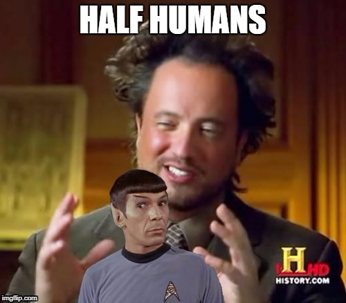 Half Vulcans | HALF HUMANS | image tagged in aliens spock,half half a meme,memers unite,the memeing of mime,we we we do we | made w/ Imgflip meme maker