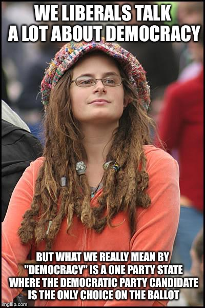 "College Liberal Meme | WE LIBERALS TALK A LOT ABOUT DEMOCRACY BUT WHAT WE REALLY MEAN BY ""DEMOCRACY"" IS A ONE PARTY STATE WHERE THE DEMOCRATIC PARTY CANDIDATE IS T 
