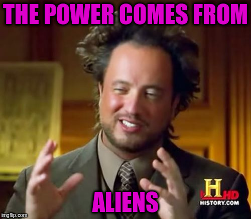 Ancient Aliens Meme | THE POWER COMES FROM ALIENS | image tagged in memes,ancient aliens | made w/ Imgflip meme maker