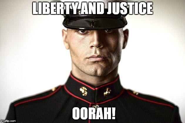 LIBERTY AND JUSTICE OORAH! | image tagged in marine | made w/ Imgflip meme maker