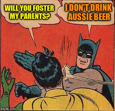 Batman Slapping Robin Meme | WILL YOU FOSTER MY PARENTS? I DON'T DRINK AUSSIE BEER | image tagged in memes,batman slapping robin | made w/ Imgflip meme maker