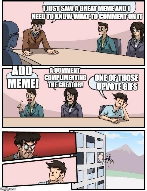 Boardroom Meeting Suggestion Meme | I JUST SAW A GREAT MEME AND I NEED TO KNOW WHAT TO COMMENT ON IT ADD MEME! A COMMENT COMPLIMENTING THE CREATOR! ONE OF THOSE UPVOTE GIFS | image tagged in memes,boardroom meeting suggestion | made w/ Imgflip meme maker