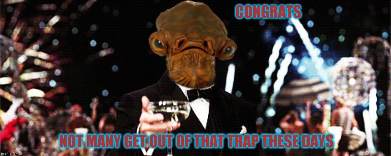 CONGRATS NOT MANY GET OUT OF THAT TRAP THESE DAYS | made w/ Imgflip meme maker
