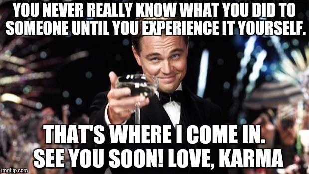 Gatsby toast  | YOU NEVER REALLY KNOW WHAT YOU DID TO SOMEONE UNTIL YOU EXPERIENCE IT YOURSELF. THAT'S WHERE I COME IN.  SEE YOU SOON! LOVE, KARMA | image tagged in gatsby toast | made w/ Imgflip meme maker