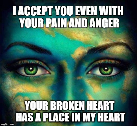 Positive Meme Weekend. It's My Event. Blah Blah Blah. Ripper13. 12/8-12/11 | I ACCEPT YOU EVEN WITH YOUR PAIN AND ANGER YOUR BROKEN HEART HAS A PLACE IN MY HEART | image tagged in positive meme weekend,broken heart,acceptance | made w/ Imgflip meme maker