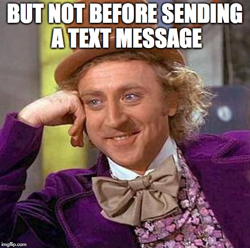Creepy Condescending Wonka Meme | BUT NOT BEFORE SENDING A TEXT MESSAGE | image tagged in memes,creepy condescending wonka | made w/ Imgflip meme maker