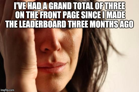 First World Problems Meme | I'VE HAD A GRAND TOTAL OF THREE ON THE FRONT PAGE SINCE I MADE THE LEADERBOARD THREE MONTHS AGO | image tagged in memes,first world problems | made w/ Imgflip meme maker