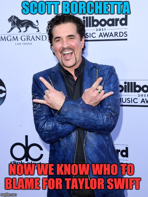 Put your hands down man, that aint Rock and Roll. | NOW WE KNOW WHO TO BLAME FOR TAYLOR SWIFT SCOTT BORCHETTA | image tagged in sewmyeyesshut,taylor swift,you're killing rock | made w/ Imgflip meme maker