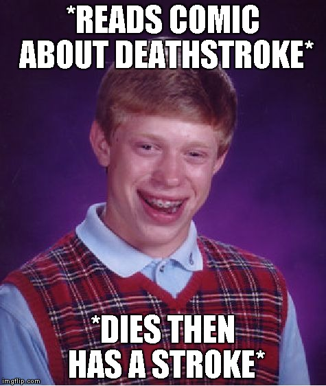 Am I the only one who thinks that Deathstroke is as dumb as a name as Taserface? | *READS COMIC ABOUT DEATHSTROKE* *DIES THEN HAS A STROKE* | image tagged in memes,bad luck brian,dc comics,marvel,stupidity,death | made w/ Imgflip meme maker