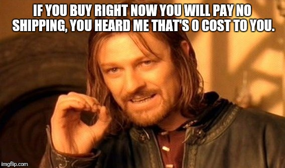 One Does Not Simply Meme | IF YOU BUY RIGHT NOW YOU WILL PAY NO SHIPPING, YOU HEARD ME THAT'S 0 COST TO YOU. | image tagged in memes,one does not simply | made w/ Imgflip meme maker