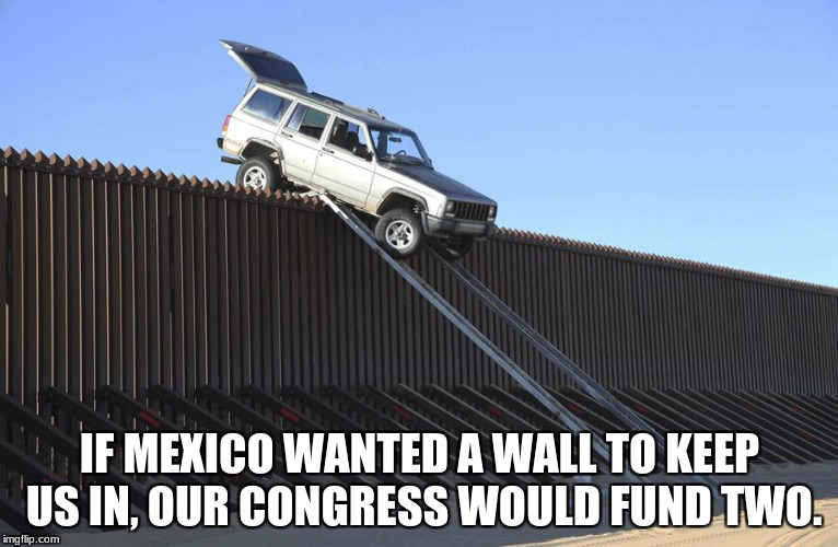 IF MEXICO WANTED A WALL TO KEEP US IN, OUR CONGRESS WOULD FUND TWO. | image tagged in mexico border | made w/ Imgflip meme maker