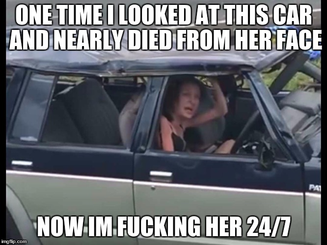 ONE TIME I LOOKED AT THIS CAR AND NEARLY DIED FROM HER FACE NOW IM F**KING HER 24/7 | image tagged in crackhead meth addict slut | made w/ Imgflip meme maker