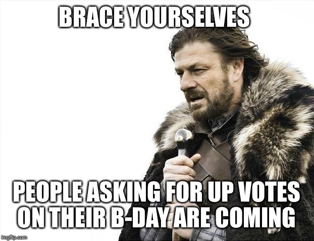 Brace Yourselves X is Coming Meme | BRACE YOURSELVES PEOPLE ASKING FOR UP VOTES ON THEIR B-DAY ARE COMING | image tagged in memes,brace yourselves x is coming | made w/ Imgflip meme maker