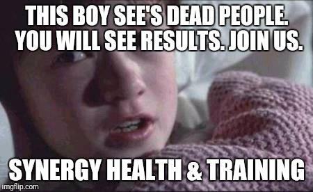 I See Dead People Meme | THIS BOY SEE'S DEAD PEOPLE. YOU WILL SEE RESULTS. JOIN US. SYNERGY HEALTH & TRAINING | image tagged in memes,i see dead people | made w/ Imgflip meme maker