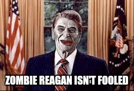 Zombie Reagan | ZOMBIE REAGAN ISN'T FOOLED | image tagged in zombie reagan | made w/ Imgflip meme maker