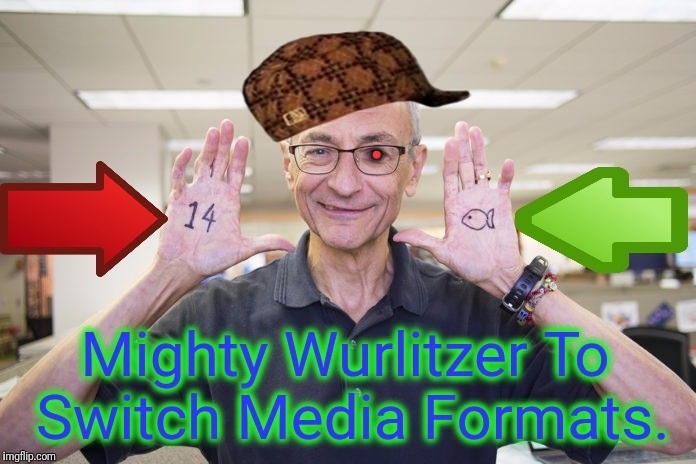 . Mighty Wurlitzer To Switch Media Formats. | made w/ Imgflip meme maker