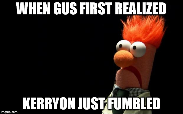 Beaker shocked face | WHEN GUS FIRST REALIZED KERRYON JUST FUMBLED | image tagged in beaker shocked face | made w/ Imgflip meme maker