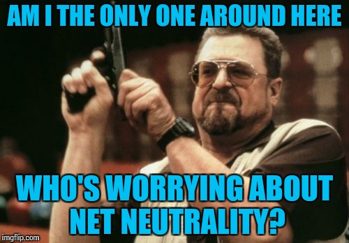 The closer the 14th is, the emptier my wallet feels. | AM I THE ONLY ONE AROUND HERE WHO'S WORRYING ABOUT NET NEUTRALITY? | image tagged in memes,am i the only one around here,funny,net neutrality | made w/ Imgflip meme maker