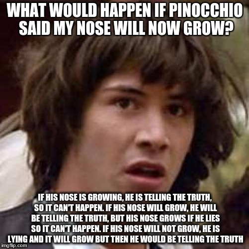 Pinocchio nose theory | WHAT WOULD HAPPEN IF PINOCCHIO SAID MY NOSE WILL NOW GROW? IF HIS NOSE IS GROWING, HE IS TELLING THE TRUTH, SO IT CAN'T HAPPEN. IF HIS NOSE  | image tagged in memes,conspiracy keanu | made w/ Imgflip meme maker