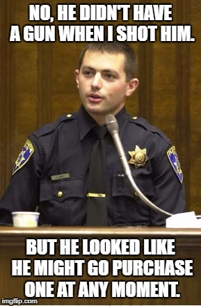 Anticipating crime | NO, HE DIDN'T HAVE A GUN WHEN I SHOT HIM. BUT HE LOOKED LIKE HE MIGHT GO PURCHASE ONE AT ANY MOMENT. | image tagged in memes,police officer testifying | made w/ Imgflip meme maker