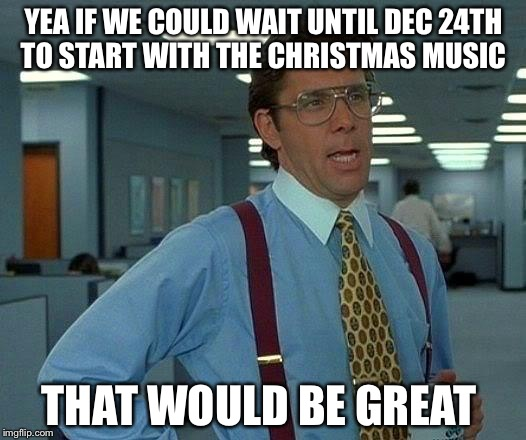 That Would Be Great Meme | YEA IF WE COULD WAIT UNTIL DEC 24TH TO START WITH THE CHRISTMAS MUSIC THAT WOULD BE GREAT | image tagged in memes,that would be great | made w/ Imgflip meme maker