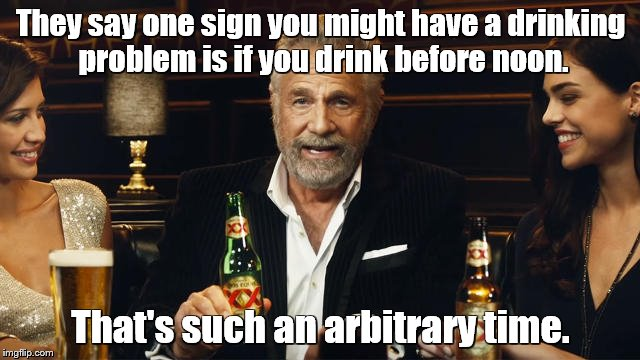 The Most Interesting Man in the World | They say one sign you might have a drinking problem is if you drink before noon. That's such an arbitrary time. | image tagged in the most interesting man in the world 2,the most interesting man in the world,beer,drinking | made w/ Imgflip meme maker