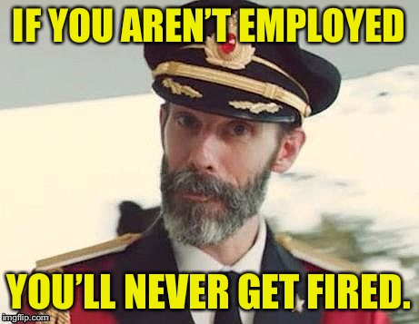 Captain Obvious | IF YOU AREN'T EMPLOYED YOU'LL NEVER GET FIRED. | image tagged in captain obvious | made w/ Imgflip meme maker