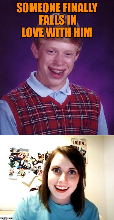 SOMEONE FINALLY FALLS IN LOVE WITH HIM | image tagged in bad luck brian,overly attached girlfriend,lynch1979,lol | made w/ Imgflip meme maker
