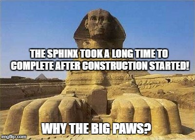 THE SPHINX TOOK A LONG TIME TO COMPLETE AFTER CONSTRUCTION STARTED! WHY THE BIG PAWS? | image tagged in king tut sphinx | made w/ Imgflip meme maker