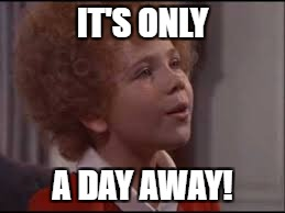 IT'S ONLY A DAY AWAY! | made w/ Imgflip meme maker