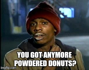 Y'all Got Any More Of That Meme | YOU GOT ANYMORE POWDERED DONUTS? | image tagged in memes,yall got any more of | made w/ Imgflip meme maker