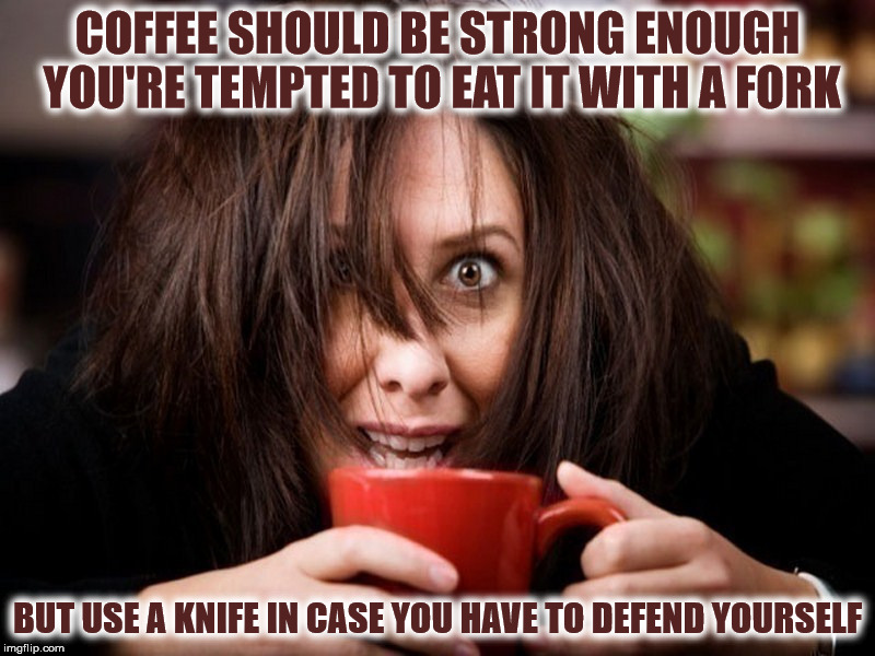 coffee should be able to slap you awake in the morning | COFFEE SHOULD BE STRONG ENOUGH YOU'RE TEMPTED TO EAT IT WITH A FORK BUT USE A KNIFE IN CASE YOU HAVE TO DEFEND YOURSELF | image tagged in coffee,eating | made w/ Imgflip meme maker