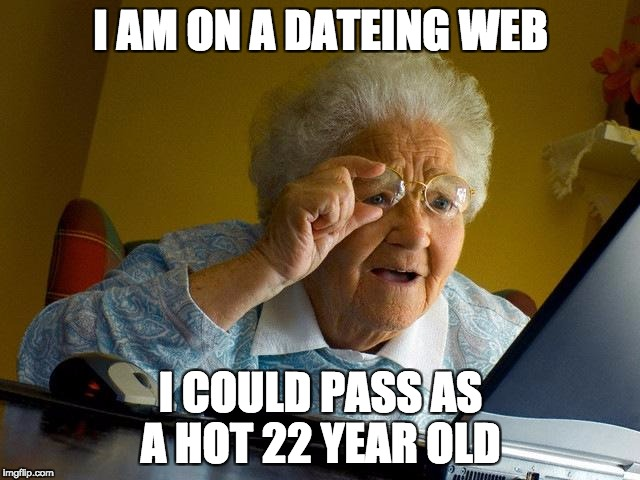 Grandma Finds The Internet Meme | I AM ON A DATEING WEB I COULD PASS AS A HOT 22 YEAR OLD | image tagged in memes,grandma finds the internet | made w/ Imgflip meme maker