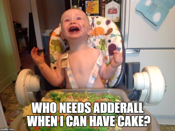 adderall | WHO NEEDS ADDERALL WHEN I CAN HAVE CAKE? | image tagged in adderall | made w/ Imgflip meme maker