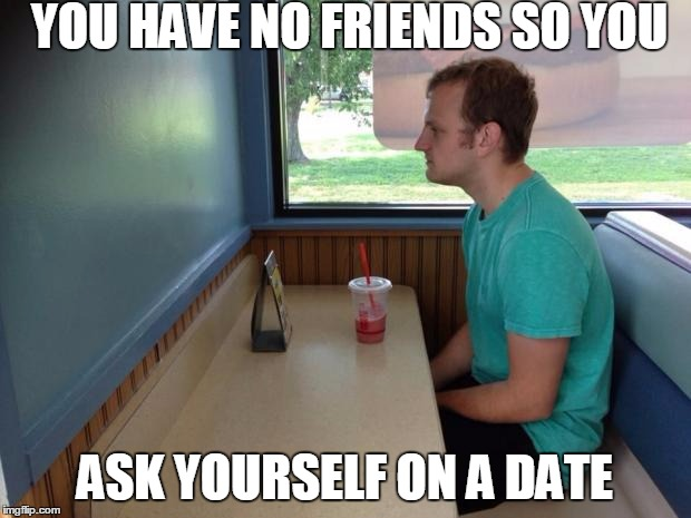 Forever Alone Booth | YOU HAVE NO FRIENDS SO YOU ASK YOURSELF ON A DATE | image tagged in forever alone booth | made w/ Imgflip meme maker
