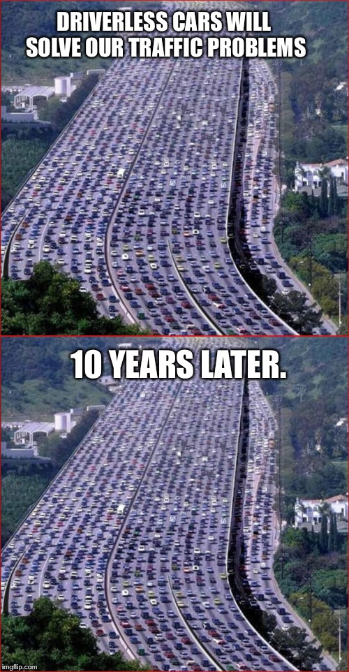 Hopefully I'm wrong. | DRIVERLESS CARS WILL SOLVE OUR TRAFFIC PROBLEMS 10 YEARS LATER. | image tagged in funny memes,traffic jam | made w/ Imgflip meme maker