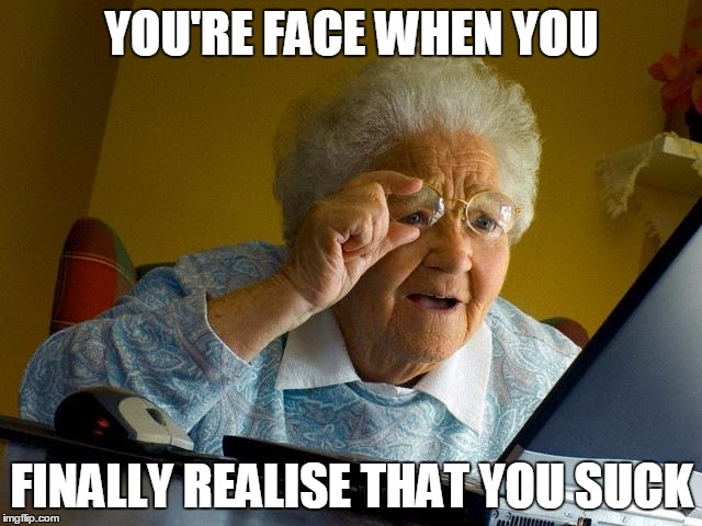Grandma Finds The Internet Meme | YOU'RE FACE WHEN YOU FINALLY REALISE THAT YOU SUCK | image tagged in memes,grandma finds the internet | made w/ Imgflip meme maker