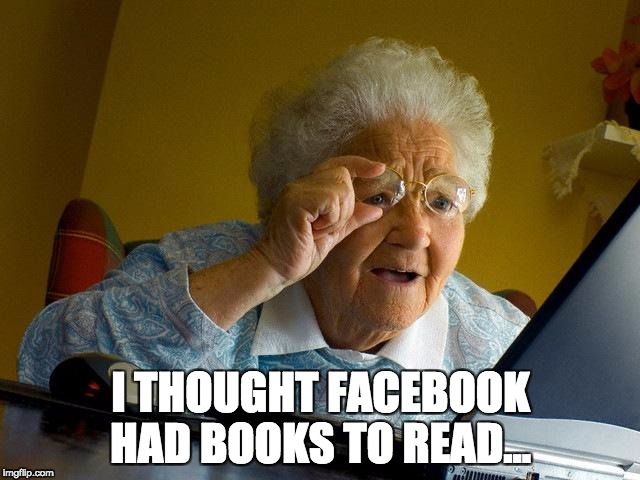 Grandma Finds The Internet Meme | I THOUGHT FACEBOOK HAD BOOKS TO READ... | image tagged in memes,grandma finds the internet | made w/ Imgflip meme maker