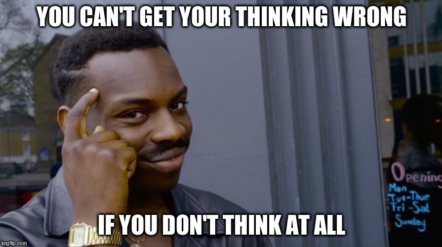 YOU CAN'T GET YOUR THINKING WRONG IF YOU DON'T THINK AT ALL | made w/ Imgflip meme maker